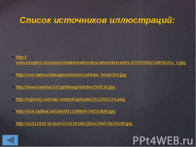 Список источников иллюстраций: http://www.peoples.ru/science/mathematics/descartes/descartes-02282008214856UXo_s.jpg http://vse-sama.ru/images/stories/vyshivka_krest/350.jpg http://www.santour.ru/Spb/images/index/SPB16.jpg http://egena5.com/wp-conte…