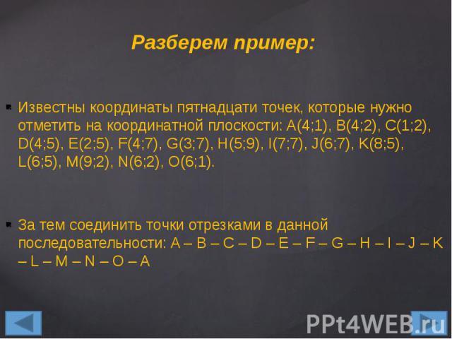 Разберем пример: Известны координаты пятнадцати точек, которые нужно отметить на координатной плоскости: A(4;1), B(4;2), C(1;2), D(4;5), E(2;5), F(4;7), G(3;7), H(5;9), I(7;7), J(6;7), K(8;5), L(6;5), M(9;2), N(6;2), O(6;1). За тем соединить точки о…