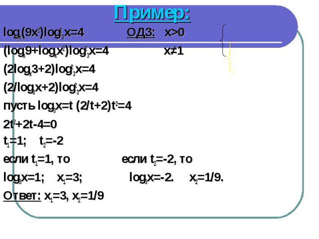 Пример: Пример: logx(9x2)log23x=4 ОДЗ: x>0 (logx9+logxx2)log23x=4 x≠1 (2logx3+2)log23x=4 (2/log3x+2)log23x=4 пусть log3x=t (2/t+2)t2=4 2t2+2t-4=0 t1=1; t2=-2 если t1=1, то если t2=-2, то log3x=1; x1=3; log3x=-2. x2=1/9. Ответ: x1=3, x2=1/9