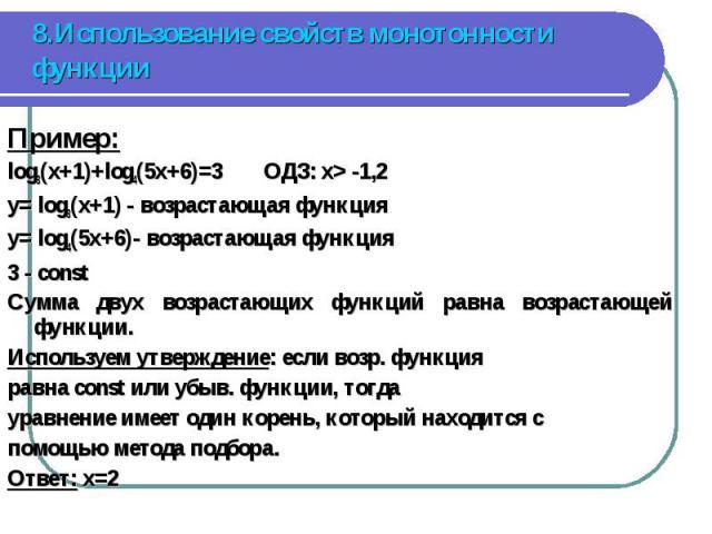 Пример: Пример: log3(x+1)+log4(5x+6)=3 ОДЗ: x> -1,2 y= log3(x+1) - возрастающая функция y= log4(5x+6)- возрастающая функция 3 - const Сумма двух возрастающих функций равна возрастающей функции. Используем утверждение: если возр. функция равна con…