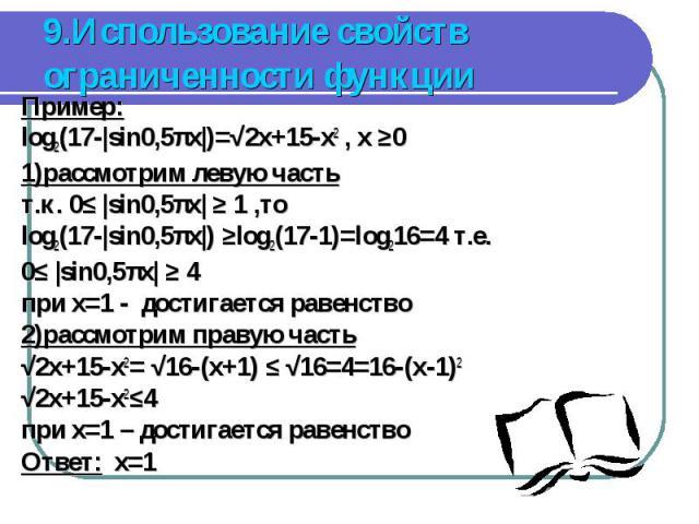 Пример: Пример: log2(17-|sin0,5πx|)=√2x+15-x2 , x ≥0 1)рассмотрим левую часть т.к. 0≤ |sin0,5πx| ≥ 1 ,то log2(17-|sin0,5πx|) ≥log2(17-1)=log216=4 т.е. 0≤ |sin0,5πx| ≥ 4 при x=1 - достигается равенство 2)рассмотрим правую часть √2x+15-x2= √16-(x+1) ≤…