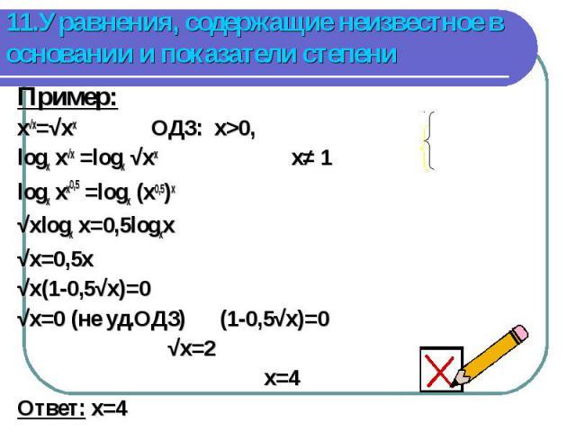 Пример: Пример: x√x=√xx ОДЗ: x>0, logx x√x =logx √xx x≠ 1 logx xx0,5 =logx (x0,5)x √xlogx x=0,5logxx √x=0,5x √x(1-0,5√x)=0 √x=0 (не уд.ОДЗ) (1-0,5√x)=0 √x=2 x=4 Ответ: x=4