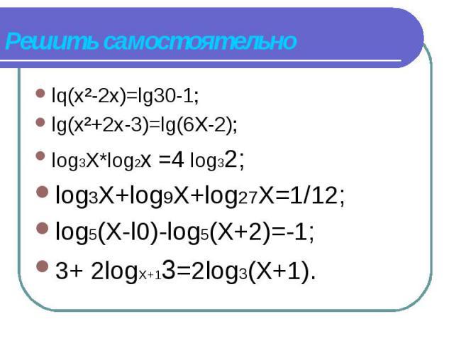 lq(х²-2х)=lg30-1; lq(х²-2х)=lg30-1; lg(x²+2x-3)=lg(6X-2); log3X*lоg2х =4 log32; log3X+log9X+log27X=1/12; log5(X-l0)-log5(X+2)=-1; 3+ 2logX+13=2log3(X+1).