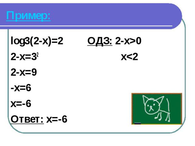 log3(2-x)=2 ОДЗ: 2-x>0 log3(2-x)=2 ОДЗ: 2-x>0 2-x=32 x<2 2-x=9 -x=6 x=-6 Ответ: x=-6