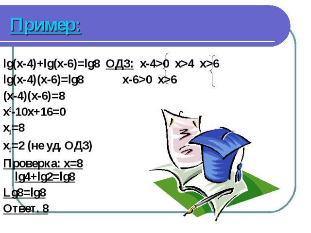 lg(x-4)+lg(x-6)=lg8 ОДЗ: x-4>0 x>4 x>6 lg(x-4)+lg(x-6)=lg8 ОДЗ: x-4>0 x>4 x>6 lg(x-4)(x-6)=lg8 x-6>0 x>6 (x-4)(x-6)=8 x2-10x+16=0 x1=8 x2=2 (не уд. ОДЗ) Проверка: x=8 lg4+lg2=lg8 Lg8=lg8 Ответ. 8