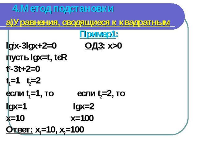 а)Уравнения, сводящиеся к квадратным а)Уравнения, сводящиеся к квадратным Пример1: lg2x-3lgx+2=0 ОДЗ: x>0 пусть lgx=t, tєR t2-3t+2=0 t1=1 t2=2 если t1=1, то если t2=2, то lgx=1 lgx=2 x=10 x=100 Ответ: x1=10, x2=100