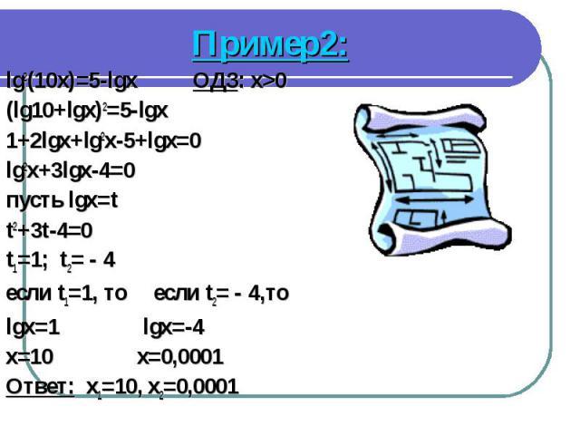 Пример2: Пример2: lg2(10x)=5-lgx ОДЗ: x>0 (lg10+lgx)2=5-lgx 1+2lgx+lg2x-5+lgx=0 lg2x+3lgx-4=0 пусть lgx=t t2+3t-4=0 t1=1; t2= - 4 если t1=1, то если t2= - 4,то lgx=1 lgx=-4 x=10 x=0,0001 Ответ: x1=10, x2=0,0001