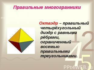 Октаэдр – правильный четырёхугольный диэдр с равными рёбрами, ограниченный восем