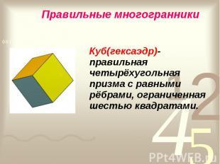 Куб(гексаэдр)- правильная четырёхугольная призма с равными рёбрами, ограниченная
