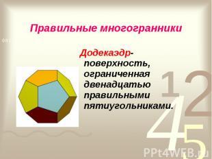 Додекаэдр- поверхность, ограниченная двенадцатью правильными пятиугольниками. До