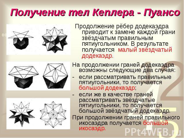 Продолжение рёбер додекаэдра приводит к замене каждой грани звёздчатым правильным пятиугольником. В результате получается малый звёздчатый додекаэдр. Продолжение рёбер додекаэдра приводит к замене каждой грани звёздчатым правильным пятиугольником. В…
