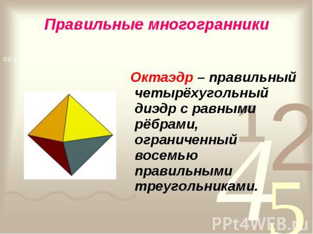 Октаэдр – правильный четырёхугольный диэдр с равными рёбрами, ограниченный восемью правильными треугольниками. Октаэдр – правильный четырёхугольный диэдр с равными рёбрами, ограниченный восемью правильными треугольниками.