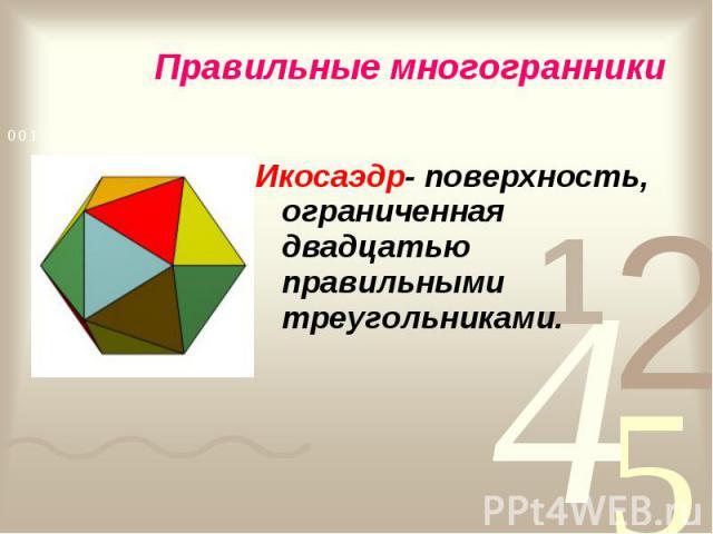 Икосаэдр- поверхность, ограниченная двадцатью правильными треугольниками. Икосаэдр- поверхность, ограниченная двадцатью правильными треугольниками.