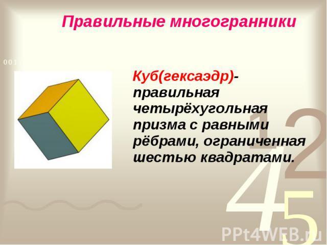 Куб(гексаэдр)- правильная четырёхугольная призма с равными рёбрами, ограниченная шестью квадратами. Куб(гексаэдр)- правильная четырёхугольная призма с равными рёбрами, ограниченная шестью квадратами.