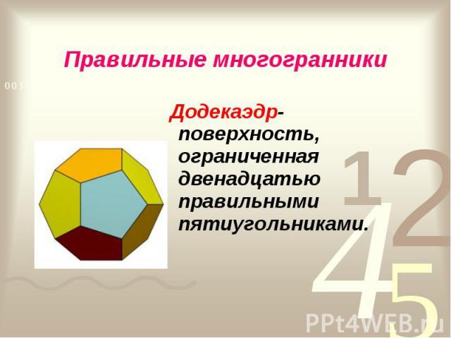 Додекаэдр- поверхность, ограниченная двенадцатью правильными пятиугольниками. Додекаэдр- поверхность, ограниченная двенадцатью правильными пятиугольниками.