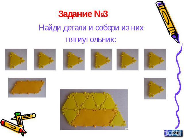 Найди детали и собери из них Найди детали и собери из них пятиугольник: