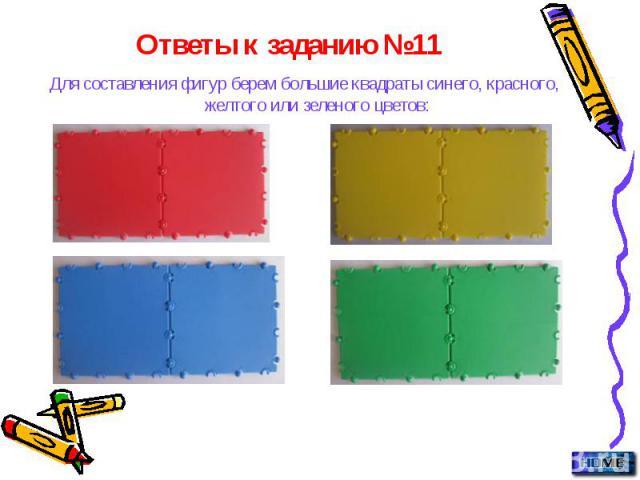 Для составления фигур берем большие квадраты синего, красного, желтого или зеленого цветов: Для составления фигур берем большие квадраты синего, красного, желтого или зеленого цветов: