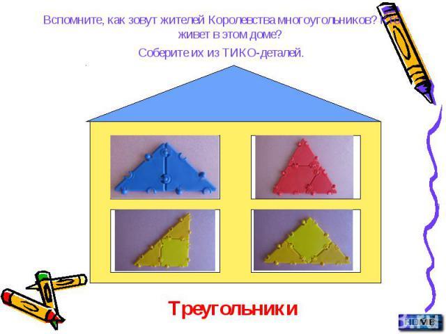 Вспомните, как зовут жителей Королевства многоугольников? Кто живет в этом доме? Вспомните, как зовут жителей Королевства многоугольников? Кто живет в этом доме? Соберите их из ТИКО-деталей.