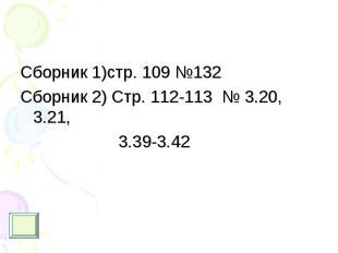 Сборник 1)стр. 109 №132 Сборник 1)стр. 109 №132 Сборник 2) Стр. 112-113 № 3.20,