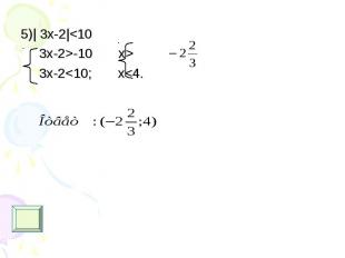 5)| 3х-2|<10 5)| 3х-2|<10 3x-2>-10 x> 3x-2<10; x<4.