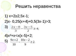 1) х+2≥2,5х-1; 1) х+2≥2,5х-1; 2)х- 0,25(х+4)+0,5(3х-1)>3; 3) 4)х²+х<х(х-5)