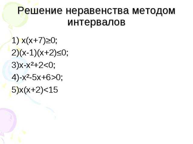 1) х(х+7)≥0; 1) х(х+7)≥0; 2)(х-1)(х+2)≤0; 3)х-х²+2<0; 4)-х²-5х+6>0; 5)х(х+2)<15