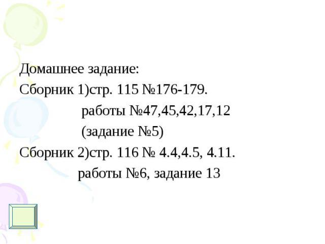 Домашнее задание: Домашнее задание: Сборник 1)стр. 115 №176-179. работы №47,45,42,17,12 (задание №5) Сборник 2)стр. 116 № 4.4,4.5, 4.11. работы №6, задание 13