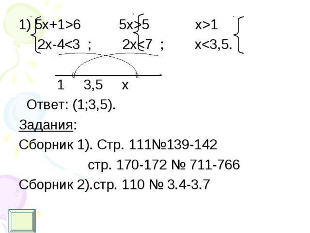 1) 5х+1>6 5x>5 x>1 1) 5х+1>6 5x>5 x>1 2x-4<3 ; 2x<7 ; x<3,5. 1 3,5 x Ответ: (1;3,5). Задания: Сборник 1). Стр. 111№139-142 стр. 170-172 № 711-766 Сборник 2).стр. 110 № 3.4-3.7