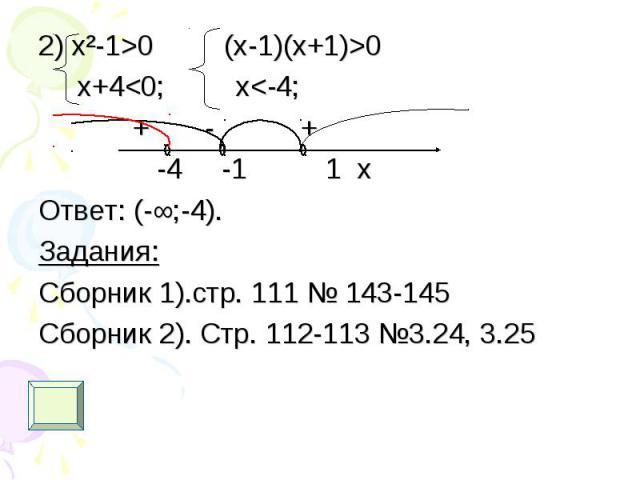 2) х²-1>0 (x-1)(x+1)>0 2) х²-1>0 (x-1)(x+1)>0 x+4<0; x<-4; + - + -4 -1 1 x Ответ: (-∞;-4). Задания: Сборник 1).стр. 111 № 143-145 Сборник 2). Стр. 112-113 №3.24, 3.25