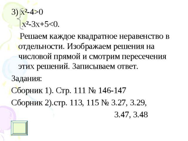 3) х²-4>0 3) х²-4>0 x²-3x+5<0. Решаем каждое квадратное неравенство в отдельности. Изображаем решения на числовой прямой и смотрим пересечения этих решений. Записываем ответ. Задания: Сборник 1). Стр. 111 № 146-147 Сборник 2).стр. 113, 115 …