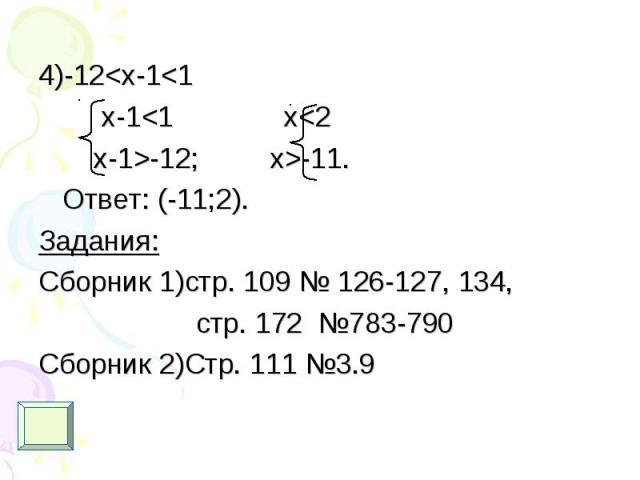 4)-12<x-1<1 4)-12<x-1<1 x-1<1 x<2 x-1>-12; x>-11. Ответ: (-11;2). Задания: Сборник 1)стр. 109 № 126-127, 134, стр. 172 №783-790 Сборник 2)Стр. 111 №3.9