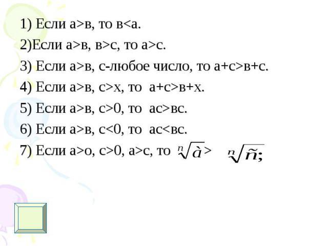1) Если а>в, то в<а. 1) Если а>в, то в<а. 2)Если а>в, в>с, то а>с. 3) Если а>в, с-любое число, то а+с>в+с. 4) Если а>в, с>х, то а+с>в+х. 5) Если а>в, с>0, то ас>вс. 6) Если а>в, с<0, то ас<вс. 7)…