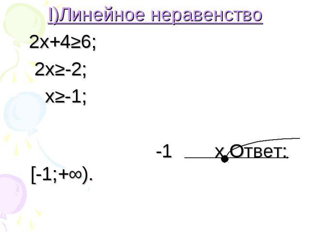 I)Линейное неравенство I)Линейное неравенство 2х+4≥6; 2х≥-2; х≥-1; -1 х Ответ: [-1;+∞).