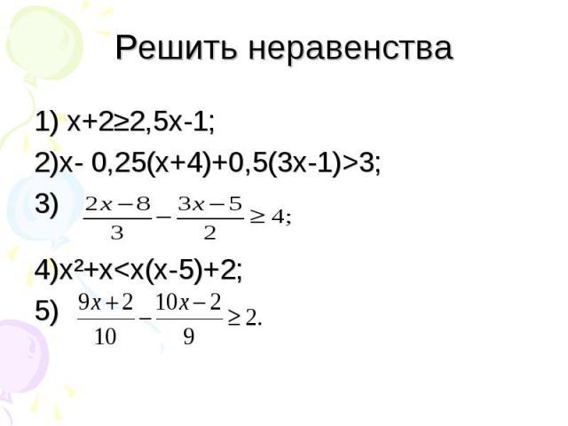 1) х+2≥2,5х-1; 1) х+2≥2,5х-1; 2)х- 0,25(х+4)+0,5(3х-1)>3; 3) 4)х²+х<х(х-5)+2; 5)