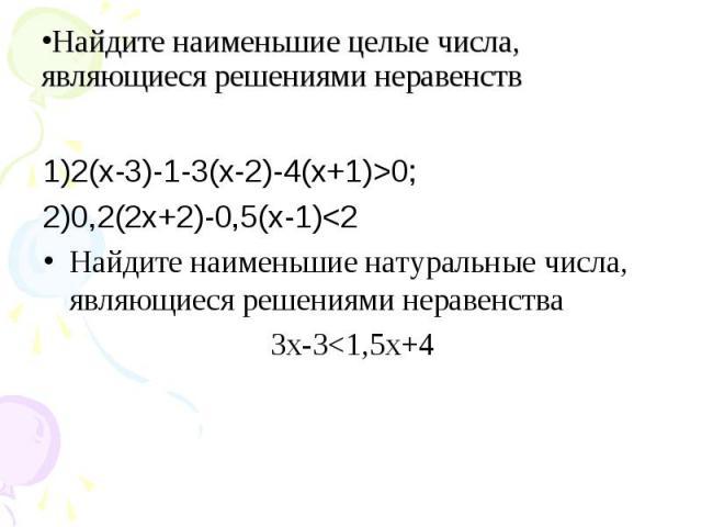 1)2(х-3)-1-3(х-2)-4(х+1)>0; 1)2(х-3)-1-3(х-2)-4(х+1)>0; 2)0,2(2х+2)-0,5(х-1)<2 Найдите наименьшие натуральные числа, являющиеся решениями неравенства 3х-3<1,5х+4