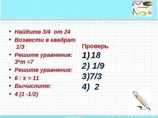 Найдите 3/4 от 24 Возвести в квадрат 1/3 Решите уравнение: 3*m =7 Решите уравнен