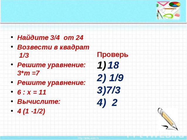 Найдите 3/4 от 24 Возвести в квадрат 1/3 Решите уравнение: 3*m =7 Решите уравнение: 6 : х = 11 Вычислите: 4 (1 -1/2)