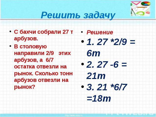 Решить задачу С бахчи собрали 27 т арбузов. В столовую направили 2/9 этих арбузов, а 6/7 остатка отвезли на рынок. Сколько тонн арбузов отвезли на рынок?