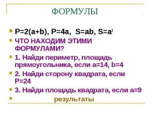P=2(a+b), P=4a, S=ab, S=a2 P=2(a+b), P=4a, S=ab, S=a2 ЧТО НАХОДИМ ЭТИМИ ФОРМУЛАМ