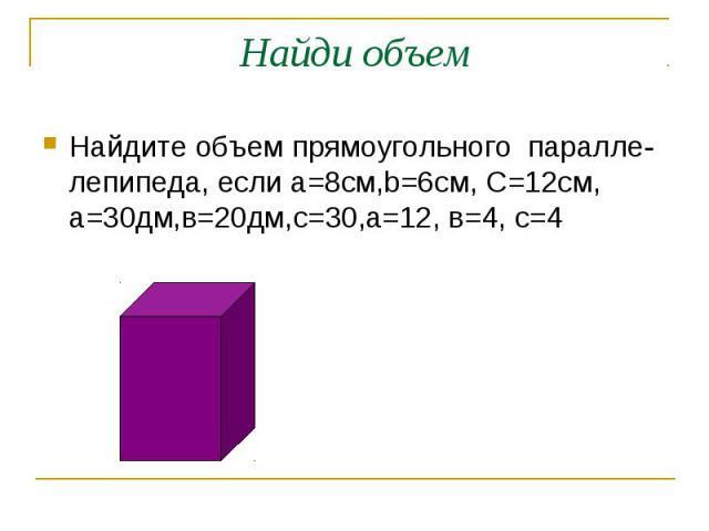 Найдите объем прямоугольного паралле- лепипеда, если а=8см,b=6см, C=12см, а=30дм,в=20дм,с=30,а=12, в=4, с=4 Найдите объем прямоугольного паралле- лепипеда, если а=8см,b=6см, C=12см, а=30дм,в=20дм,с=30,а=12, в=4, с=4