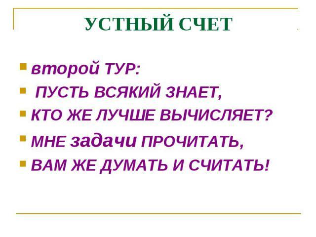 второй ТУР: второй ТУР: ПУСТЬ ВСЯКИЙ ЗНАЕТ, КТО ЖЕ ЛУЧШЕ ВЫЧИСЛЯЕТ? МНЕ задачи ПРОЧИТАТЬ, ВАМ ЖЕ ДУМАТЬ И СЧИТАТЬ!