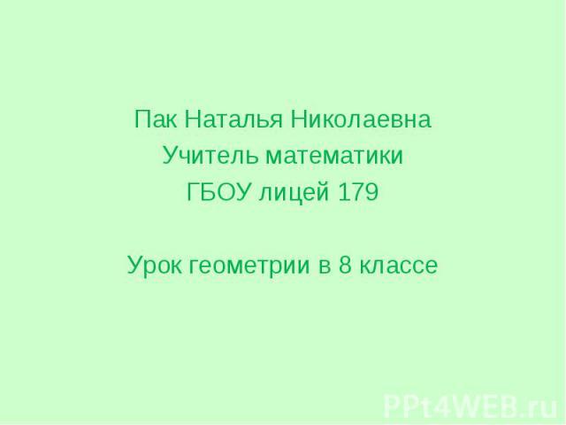 Пак Наталья Николаевна Пак Наталья Николаевна Учитель математики ГБОУ лицей 179 Урок геометрии в 8 классе