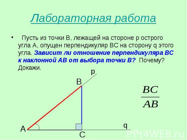 Пусть из точки В, лежащей на стороне р острого угла А, опущен перпендикуляр ВС на сторону q этого угла. Зависит ли отношение перпендикуляра ВС к наклонной АВ от выбора точки В? Почему? Докажи. Пусть из точки В, лежащей на стороне р острого угла А, о…