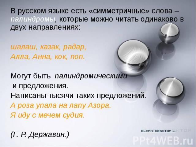 В русском языке есть «симметричные» слова – палиндромы, которые можно читать одинаково в двух направлениях: В русском языке есть «симметричные» слова – палиндромы, которые можно читать одинаково в двух направлениях: шалаш, казак, радар, Алла, Анна, …
