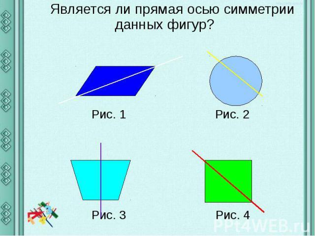 Является ли прямая осью симметрии данных фигур? Является ли прямая осью симметрии данных фигур? Рис. 1 Рис. 2 Рис. 3 Рис. 4