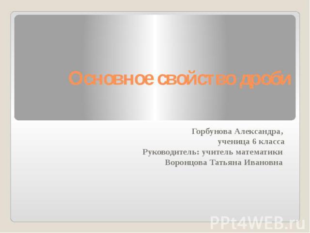 Основное свойство дроби Горбунова Александра, ученица 6 класса Руководитель: учитель математики Воронцова Татьяна Ивановна