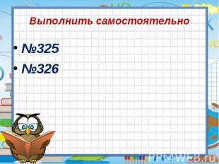 Выполнить самостоятельно №325 №326