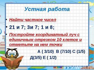 Устная работа Найти частное чисел 21 и 7; 3и 7; 1 и 8; Постройте координатный лу