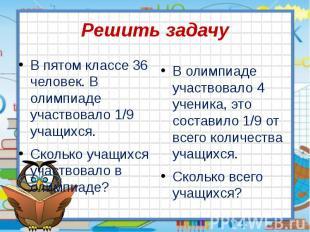 Решить задачу В пятом классе 36 человек. В олимпиаде участвовало 1/9 учащихся. С