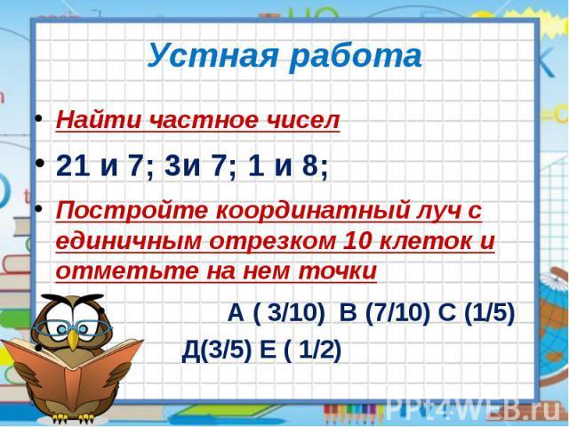 Устная работа Найти частное чисел 21 и 7; 3и 7; 1 и 8; Постройте координатный луч с единичным отрезком 10 клеток и отметьте на нем точки А ( 3/10) В (7/10) С (1/5) Д(3/5) Е ( 1/2)